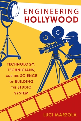 Engineering Hollywood: Technology, Technicians, and the Science of Building the Studio System Cover Image