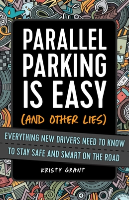 Parallel Parking Is Easy (and Other Lies): Everything New Drivers Need to Know to Stay Safe and Smart on the Road Cover Image
