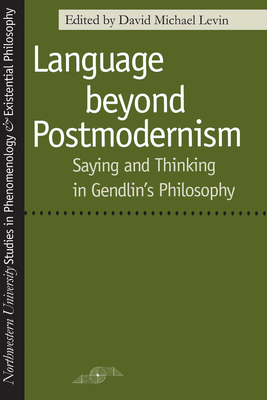 Language Beyond Postmodernism: Saying and Thinking in Gendlin Philosophy (Studies in Phenomenology and Existential Philosophy) Cover Image