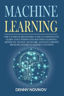 Machine Learning: The Ultimate Beginners Guide to Efficiently Learn and Understand Machine Learning, Artificial Neural Network and Data Cover Image