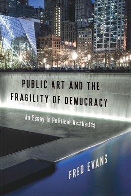 Public Art and the Fragility of Democracy: An Essay in Political Aesthetics (Columbia Themes in Philosophy) Cover Image