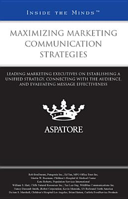 Maximizing Marketing Communication Strategies: Leading Marketing Executives on Establishing a Unified Strategy, Connecting with the Audience, and Eval Cover Image