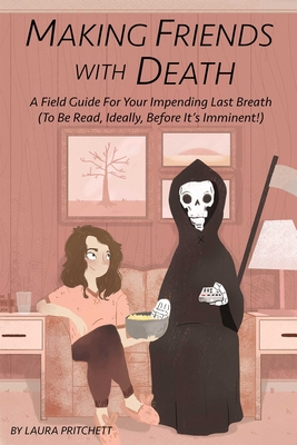 Making Friends With Death: A Field Guide for Your Impending Last Breath (To Be Read, Ideally, Before It's Imminent!) Cover Image
