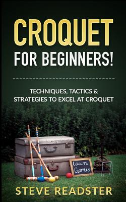 Croquet for Beginners!: Techniques, Tactics & Strategies to Excel at Croquet Cover Image