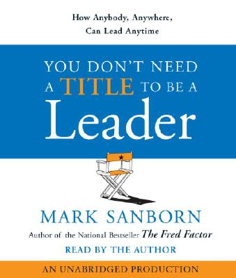 You Don't Need a Title to Be a Leader: How Anybody, Anywhere, Can Lead Anytime Cover Image