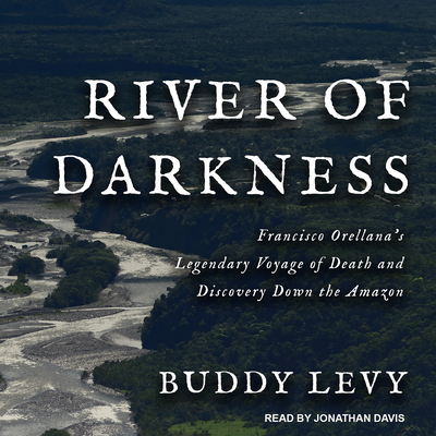 River of Darkness: Francisco Orellana's Legendary Voyage of Death and Discovery Down the Amazon Cover Image