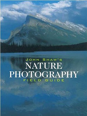 John Shaw's Nature Photography Field Guide: The Nature Photographer's Complete Guide to Professional Field Techniques Cover Image