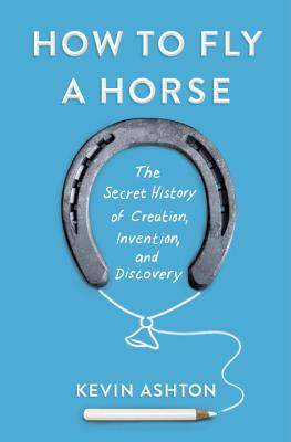 How to Fly a Horse: The Secret History of Creation, Invention, and Discovery Cover Image