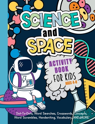 Science And Space Activity Book For Kids Ages 4-8: Learn About Atoms, Magnets, Planets, Organisms, Insects, Dinosaurs, Satellites, Molecules, Photosyn Cover Image