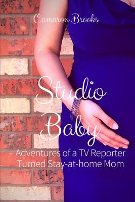 Studio Baby: Adventures of a TV Reporter Turned Stay-At-Home Mom Cover Image
