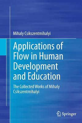 Applications of Flow in Human Development and Education: The Collected Works of Mihaly Csikszentmihalyi Cover Image