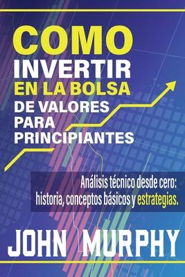 Como Invertir En La Bolsa de Valores Para Principiantes: Análisis técnico desde cero: historia, conceptos básicos y estrategias. Cover Image