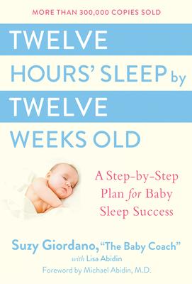 Twelve Hours' Sleep by Twelve Weeks Old: A Step-by-Step Plan for Baby Sleep Success Cover Image