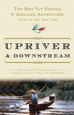 Upriver and Downstream: The Best Fly-Fishing and Angling Adventures from the New York Times Cover Image