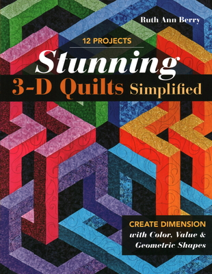 Stunning 3-D Quilts Simplified: Create Dimension with Color, Value & Geometric Shapes Cover Image