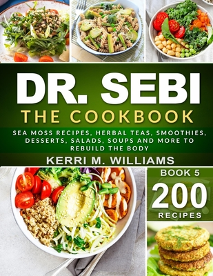 Dr. Sebi: The Cookbook: From Sea moss meals to Herbal teas, Smoothies, Desserts, Salads, Soups & Beyond...200+ Electric Alkaline Cover Image