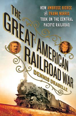 The Great American Railroad War: How Ambrose Bierce and Frank Norris Took on the Notorious Central Pacific Railroad Cover Image