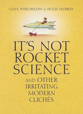 It's Not Rocket Science: And Other Irritating Modern Cliches Cover Image