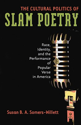 The Cultural Politics of Slam Poetry: Race, Identity, and the Performance of Popular Verse in America Cover Image