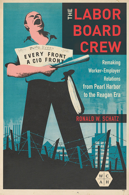 The Labor Board Crew: Remaking Worker-Employer Relations from Pearl Harbor to the Reagan Era (Working Class in American History) Cover Image