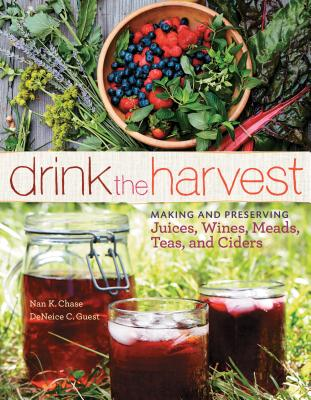 Drink the Harvest: Making and Preserving Juices, Wines, Meads, Teas, and Ciders Cover Image