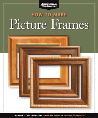 How to Make Picture Frames (Best of Aw): 12 Simple to Stylish Projects from the Experts at American Woodworker (American Woodworker) Cover Image