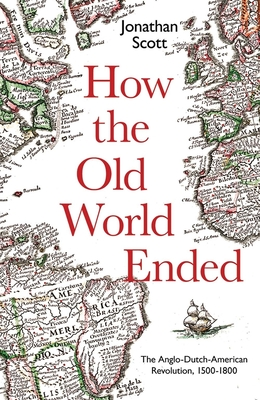 How the Old World Ended: The Anglo-Dutch-American Revolution 1500-1800 Cover Image
