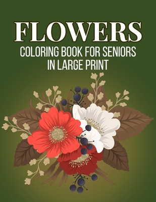 Flowers Coloring Book for Seniors in Large Print: An Adult Coloring Book with Beautiful Realistic Flowers, Bouquets, Floral Designs, Sunflowers, Roses Cover Image