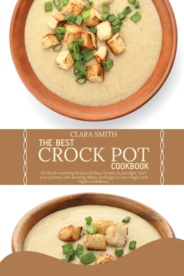 The best Crock Pot Cookbook: 50 Mouth-Watering Recipes For Busy People On A Budget. Start Your Journey With Amazing Dishes And Begin To Lose Weight Cover Image