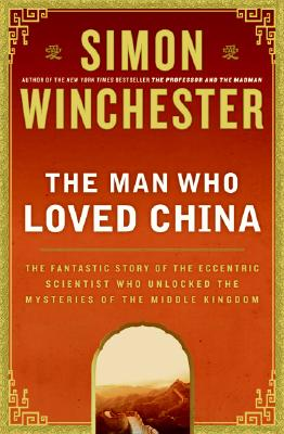 The Man Who Loved China: The Fantastic Story of the Eccentric Scientist Who Unlocked the Mysteries of the Middle Kingdom Cover Image