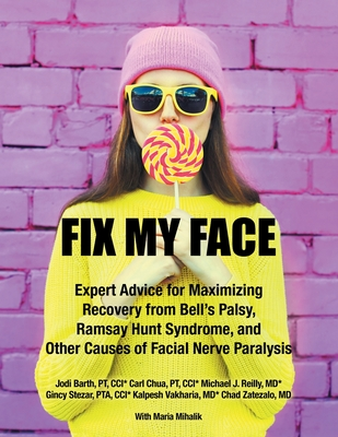 Fix My Face: Expert Advice for Maximizing Recovery from Bell's Palsy, Ramsay Hunt Syndrome, and Other Causes of Facial Nerve Paraly Cover Image