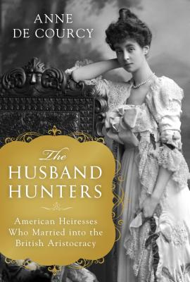 The Husband Hunters: American Heiresses Who Married into the British Aristocracy Cover Image