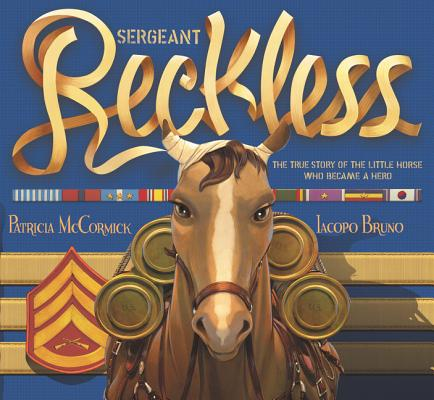 Sergeant Reckless: The True Story of a Little Horse Who Became a Hero by Patricia McCormick