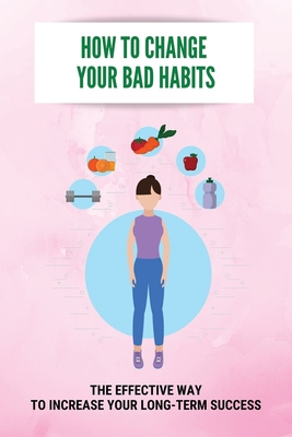 How To Change Your Bad Habits: The Effective Way To Increase Your Long-Term Success: Negative And Positive Habits Cover Image