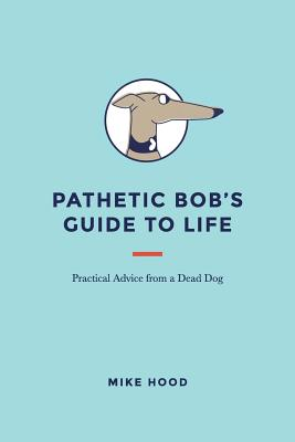 Pathetic Bob's Guide to Life: Practical Advice from a Dead Dog Cover Image