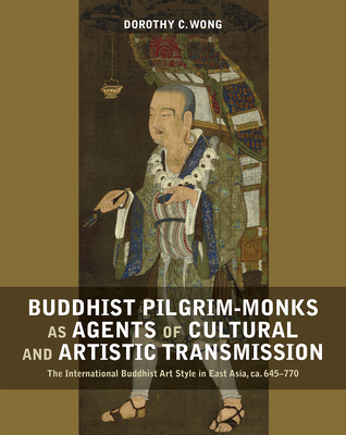 Buddhist Pilgrim-Monks as Agents of Cultural and Artistic Transmission: The International Buddhist Art Style in East Asia, ca. 645-770 Cover Image