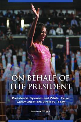On Behalf of the President: Presidential Spouses and White House Communications Strategy Today Cover Image