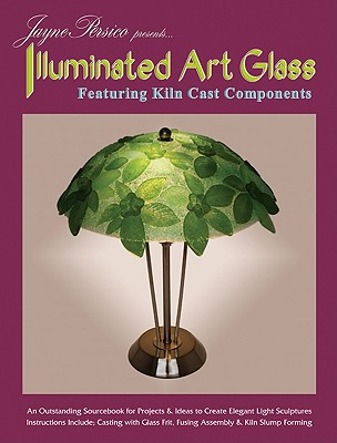 Jayne Persico Presents... Illuminated Art Glass: Featuring Kiln Cast Components Cover Image