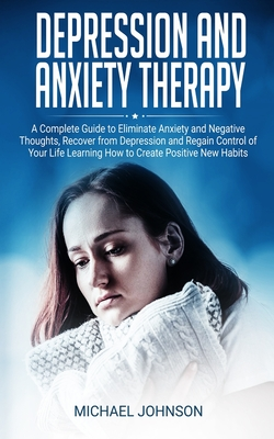 Depression and Anxiety Therapy: A Complete Guide to Eliminate Anxiety and Negative Thoughts, Recover from Depression and Regain Control of Your Life L Cover Image