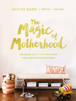 The Magic of Motherhood: The Good Stuff, the Hard Stuff, and Everything in Between Cover Image