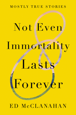 Not Even Immortality Lasts Forever: Mostly True Stories Cover Image