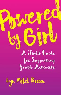 Powered by Girl: A Field Guide for Supporting Youth Activists Cover Image