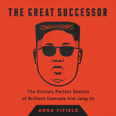The Great Successor: The Divinely Perfect Destiny of Brilliant Comrade Kim Jong Un Cover Image