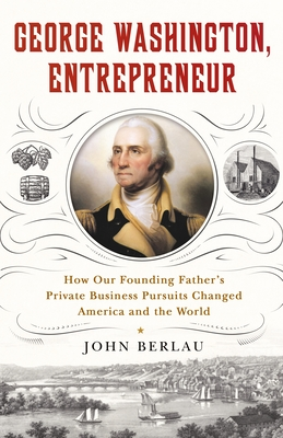 George Washington, Entrepreneur: How Our Founding Father's Private Business Pursuits Changed America and the World Cover Image