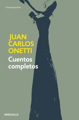 Cuentos completos. Juan Carlos Onetti / Complete Works. Juan Carlos Onetti
