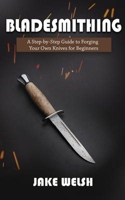 Bladesmithing: A Step-by-Step Guide to Forging Your Own Knives for Beginners Cover Image