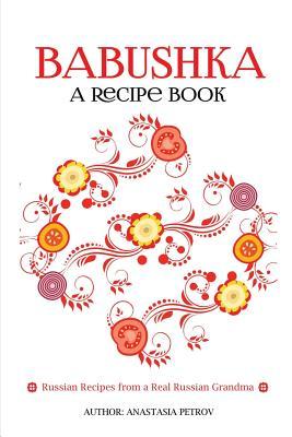 Babushka: Russian Recipes from a Real Russian Grandma: Real Russian Food & Ukrainian Food (Russian food, Russian recipes, Ukrain Cover Image