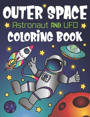 Outer Space Astronaut and UFO Coloring Book: With Funny Alien Sayings, Inspirational Space Quotes, Cool Rocket Ships, Moon Landing, Solar System Plane Cover Image