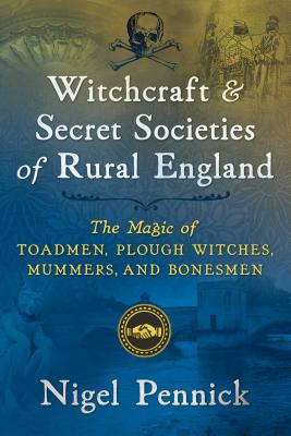 Witchcraft and Secret Societies of Rural England: The Magic of Toadmen, Plough Witches, Mummers, and Bonesmen Cover Image
