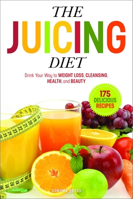 The Juicing Diet: Drink Your Way to Weight Loss, Cleansing, Health, and Beauty Cover Image
